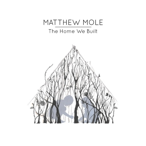 Matthew Mole's Debut album: The Home We Built